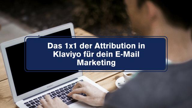Das 1×1 der Attribution in Klaviyo für dein E-Mail Marketing